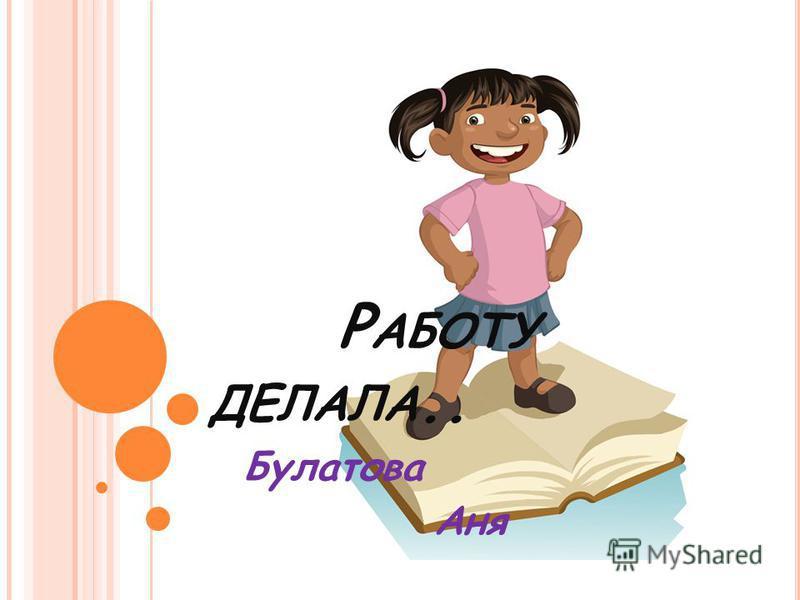 Р АБОТУ ДЕЛАЛА.. Булатова Аня