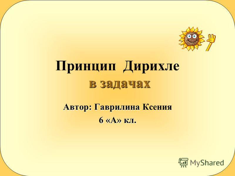 в задачах Принцип Дирихле в задачах Автор: Гаврилина Автор: Гаврилина Ксения 6 «А» кл.