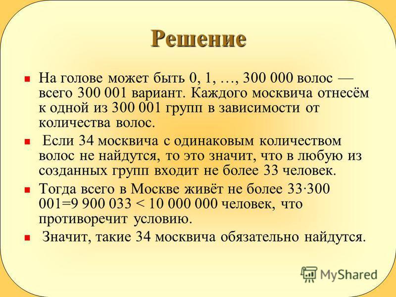 Решение На голове может быть 0, 1, …, 300 000 волос всего 300 001 вариант. Каждого москвича отнесём к одной из 300 001 групп в зависимости от количества волос. Если 34 москвича с одинаковым количеством волос не найдутся, то это значит, что в любую из