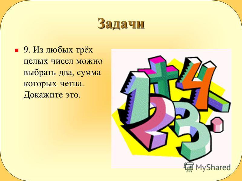 Задачи 9. Из любых трёх целых чисел можно выбрать два, сумма которых четна. Докажите это.