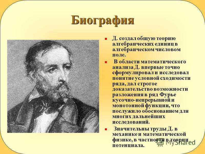 Биография Д. создал общую теорию алгебраических единиц в алгебраическом числовом поле. В области математического анализа Д. впервые точно сформулировал и исследовал понятие условной сходимости ряда, дал строгое доказательство возможности разложения в