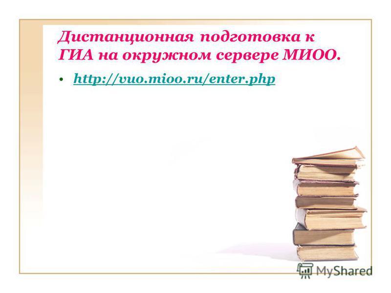 Дистанционная подготовка к ГИА на окружном сервере МИОО. http://vuo.mioo.ru/enter.php