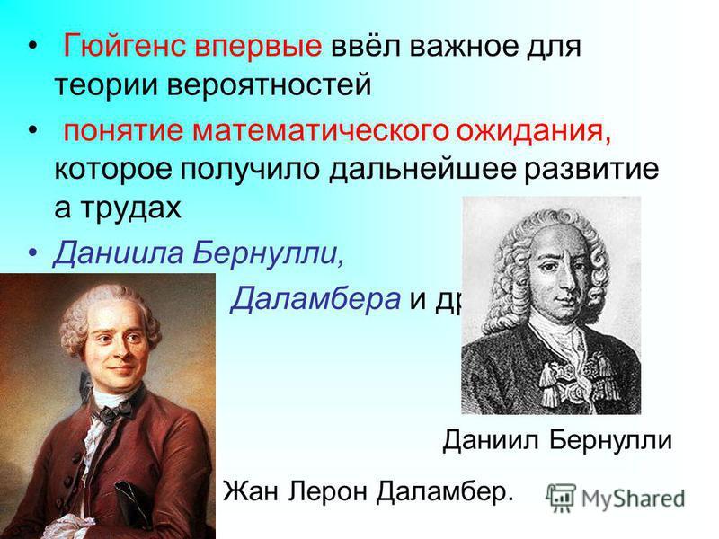 Гюйгенс впервые ввёл важное для теории вероятностей понятие математического ожидания, которое получило дальнейшее развитие а трудах Даниила Бернулли, Даламбера и др. Даниил Бернулли Жан Лерон Даламбер.