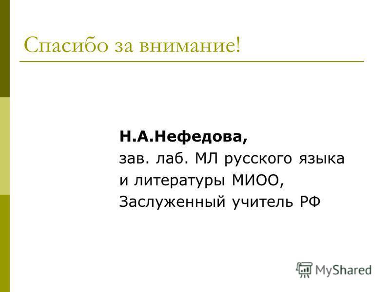 Спасибо за внимание! Н.А.Нефедова, зав. лаб. МЛ русского языка и литературы МИОО, Заслуженный учитель РФ