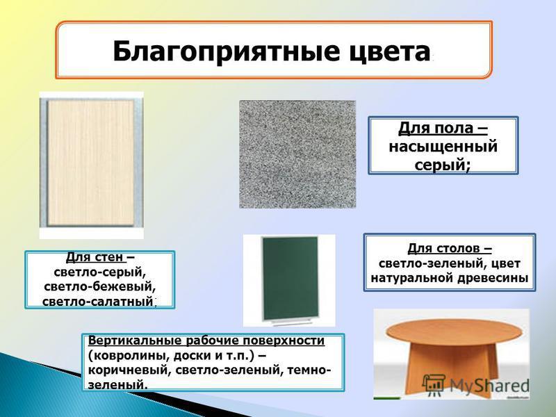 Благоприятные цвета : Для стен – светло-серый, светло-бежевый, светло-салатный ; Вертикальные рабочие поверхности (ковролины, доски и т.п.) – коричневый, светло-зеленый, темно- зеленый. Для столов – светло-зеленый, цвет натуральной древесины Для пола