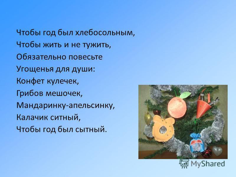 Чтобы год был хлебосольным, Чтобы жить и не тужить, Обязательно повесьте Угощенья для души: Конфет кулечек, Грибов мешочек, Мандаринку-апельсинку, Калачик ситный, Чтобы год был сытный.