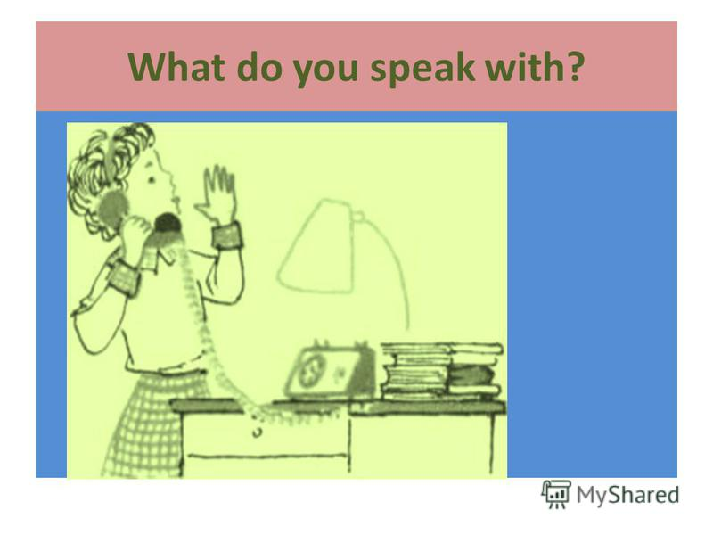 What do you speak with?
