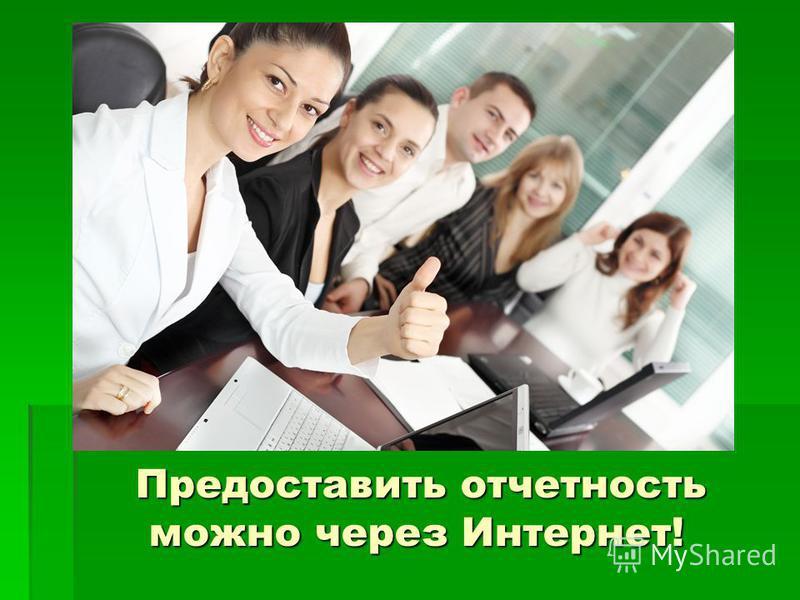 Предоставить отчетность можно через Интернет! Предоставить отчетность можно через Интернет!