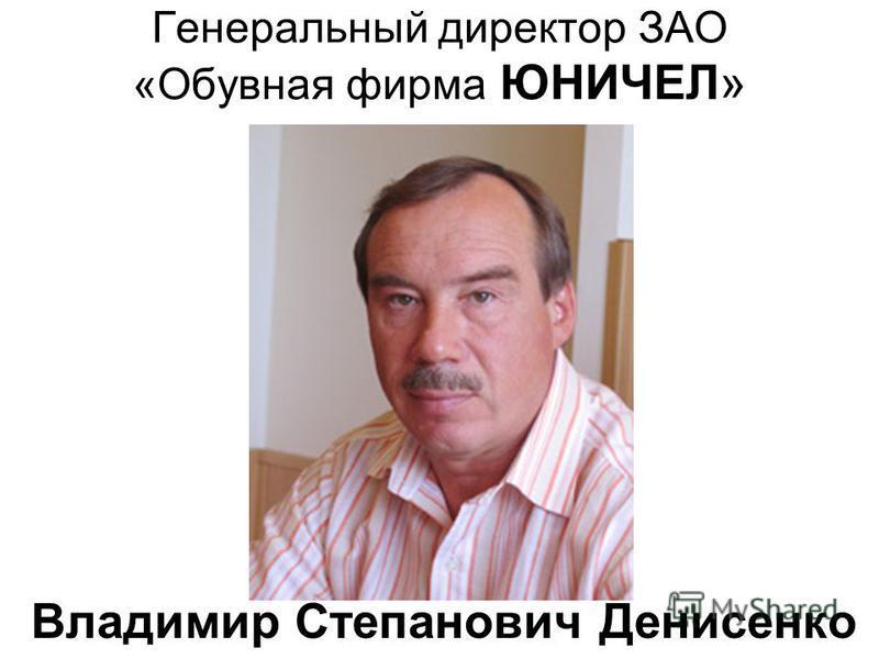 Генеральный директор ЗАО «Обувная фирма ЮНИЧЕЛ» Владимир Степанович Денисенко