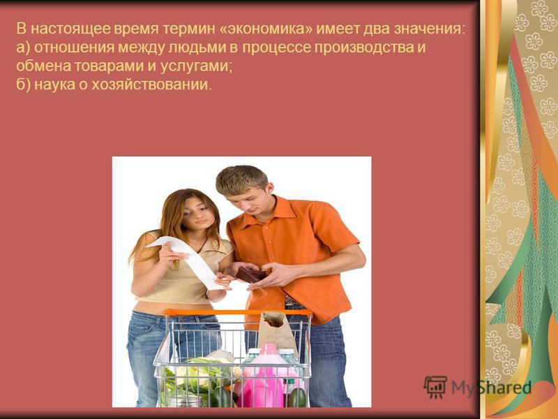 В настоящее время термин «экономика» имеет два значения: а) отношения между людьми в процессе производства и обмена товарами и услугами; б) наука о хозяйствовании.