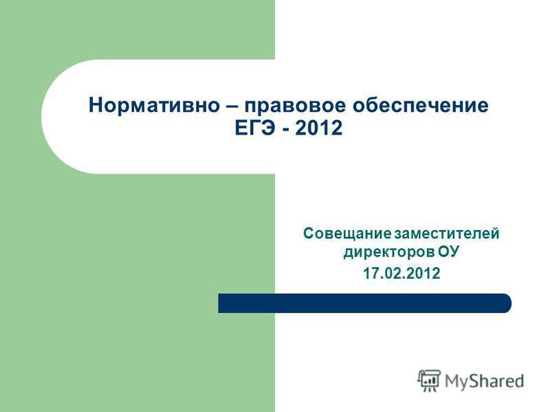 Нормативно – правовое обеспечение ЕГЭ - 2012 Совещание заместителей директоров ОУ 17.02.2012