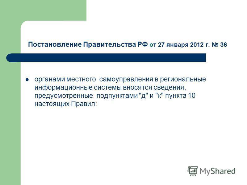 Постановление Правительства РФ от 27 января 2012 г. 36 органами местного самоуправления в региональные информационные системы вносятся сведения, предусмотренные подпунктами д и к пункта 10 настоящих Правил: