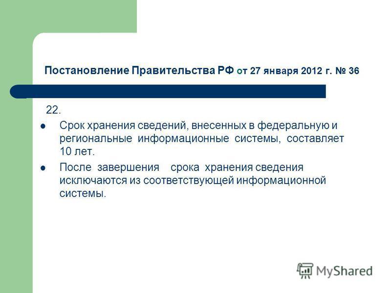 Постановление Правительства РФ от 27 января 2012 г. 36 22. Срок хранения сведений, внесенных в федеральную и региональные информационные системы, составляет 10 лет. После завершения срока хранения сведения исключаются из соответствующей информационно