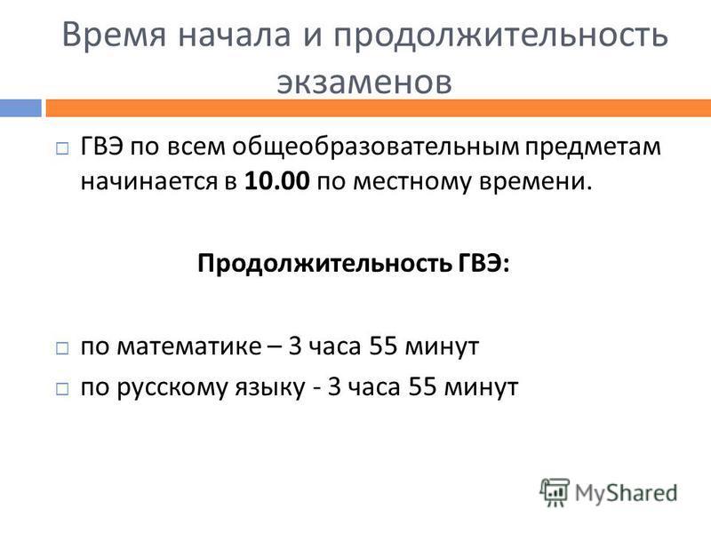 Время начала и продолжительность экзаменов ГВЭ по всем общеобразовательным предметам начинается в 10.00 по местному времени. Продолжительность ГВЭ : по математике – 3 часа 55 минут по русскому языку - 3 часа 55 минут