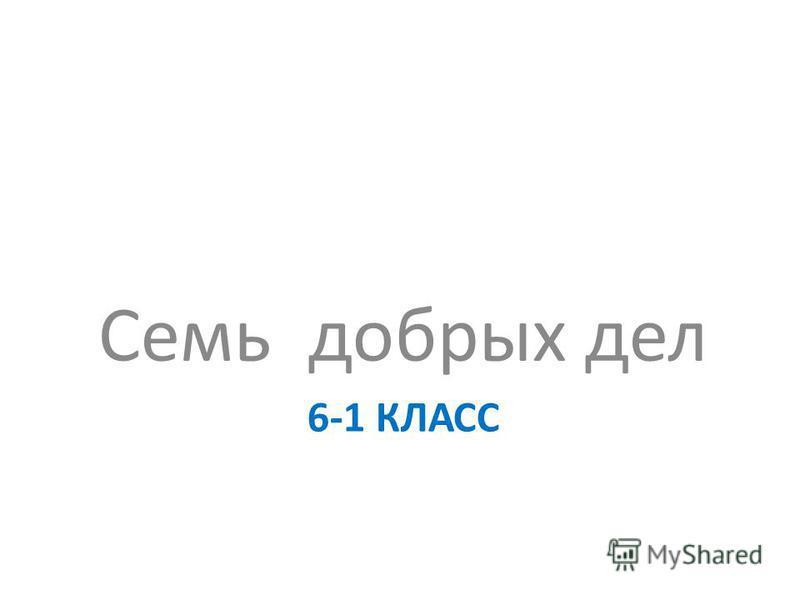 6-1 КЛАСС Семь добрых дел