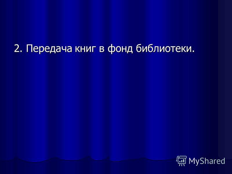 2. Передача книг в фонд библиотеки.