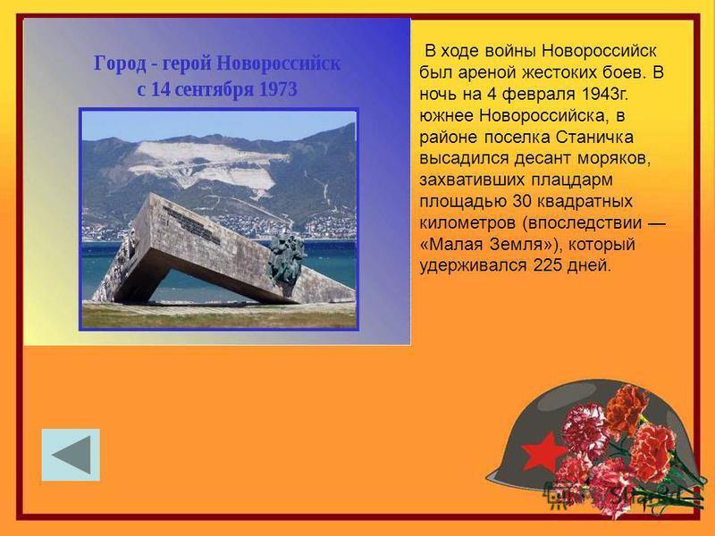 В ходе войны Новороссийск был ареной жестоких боев. В ночь на 4 февраля 1943 г. южнее Новороссийска, в районе поселка Станичка высадился десант моряков, захвативших плацдарм площадью 30 квадратных километров (впоследствии «Малая Земля»), который удер