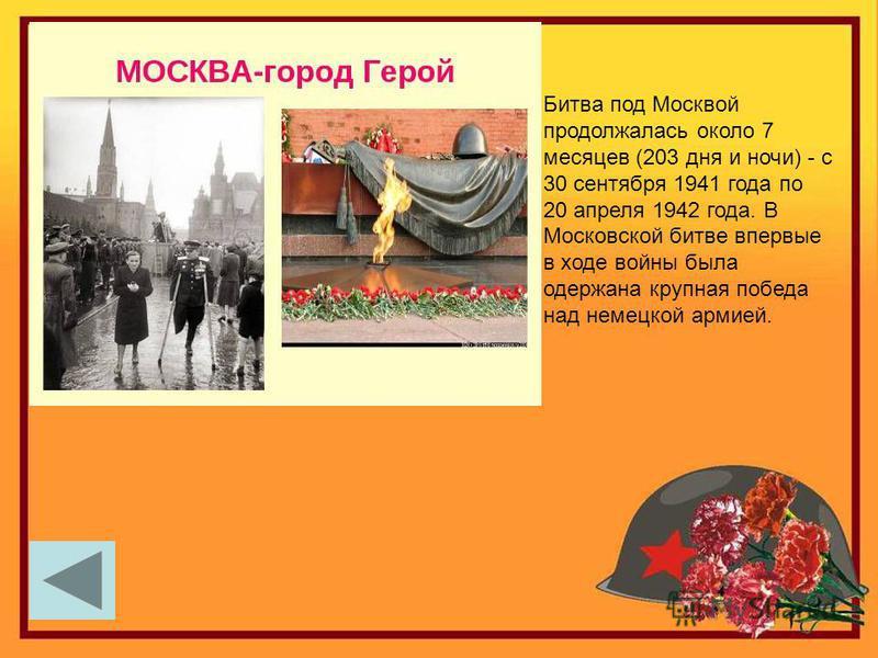 Битва под Москвой продолжалась около 7 месяцев (203 дня и ночи) - с 30 сентября 1941 года по 20 апреля 1942 года. В Московской битве впервые в ходе войны была одержана крупная победа над немецкой армией.