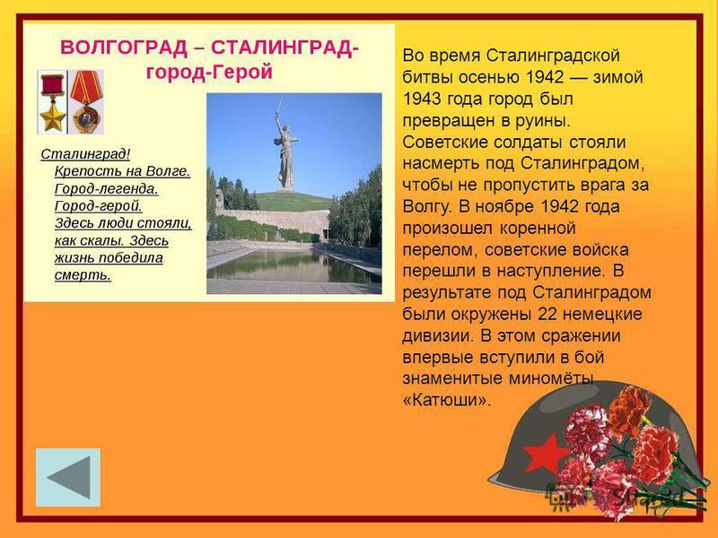 Во время Сталинградской битвы осенью 1942 зимой 1943 года город был превращен в руины. Советские солдаты стояли насмерть под Сталинградом, чтобы не пропустить врага за Волгу. В ноябре 1942 года произошел коренной перелом, советские войска перешли в н