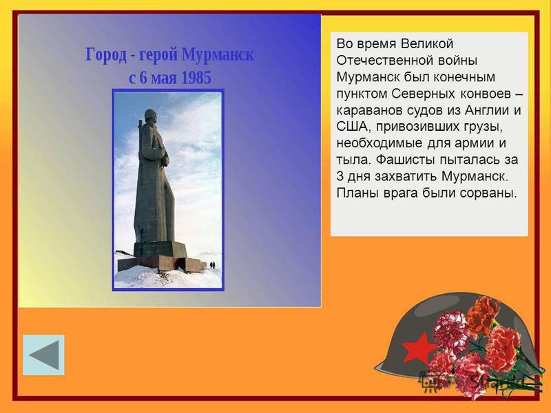 Во время Великой Отечественной войны Мурманск был конечным пунктом Северных конвоев – караванов судов из Англии и США, привозивших грузы, необходимые для армии и тыла. Фашисты пыталась за 3 дня захватить Мурманск. Планы врага были сорваны.