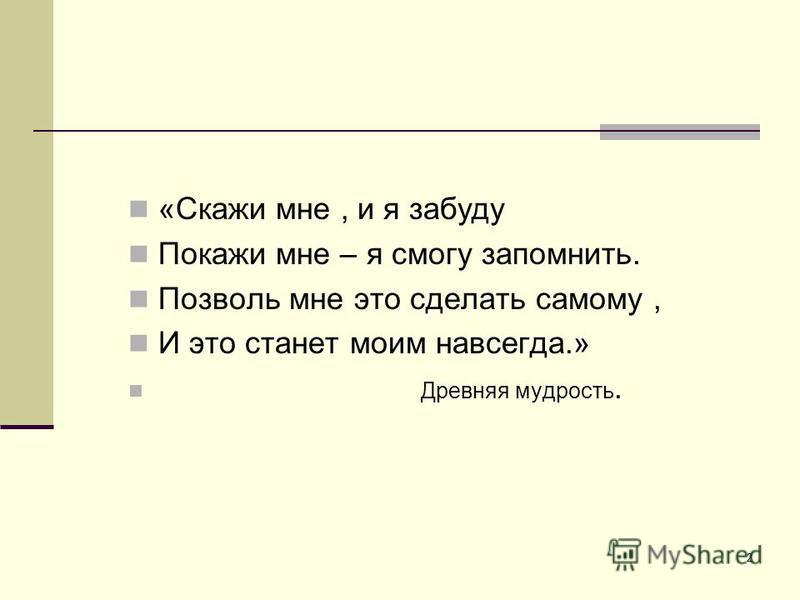 2 «Скажи мне, и я забуду Покажи мне – я смогу запомнить. Позволь мне это сделать самому, И это станет моим навсегда.» Древняя мудрость.