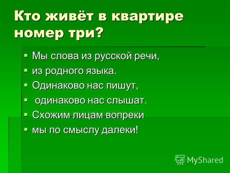 Кто живёт в квартире номер три? Мы слова из русской речи, Мы слова из русской речи, из родного языка. из родного языка. Одинаково нас пишут, Одинаково нас пишут, одинаково нас слышат. одинаково нас слышат. Схожим лицам вопреки Схожим лицам вопреки мы