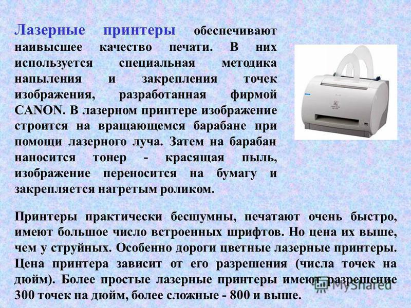 Лазерные принтеры обеспечивают наивысшее качество печати. В них используется специальная методика напыления и закрепления точек изображения, разработанная фирмой CANON. В лазерном принтере изображение строится на вращающемся барабане при помощи лазер