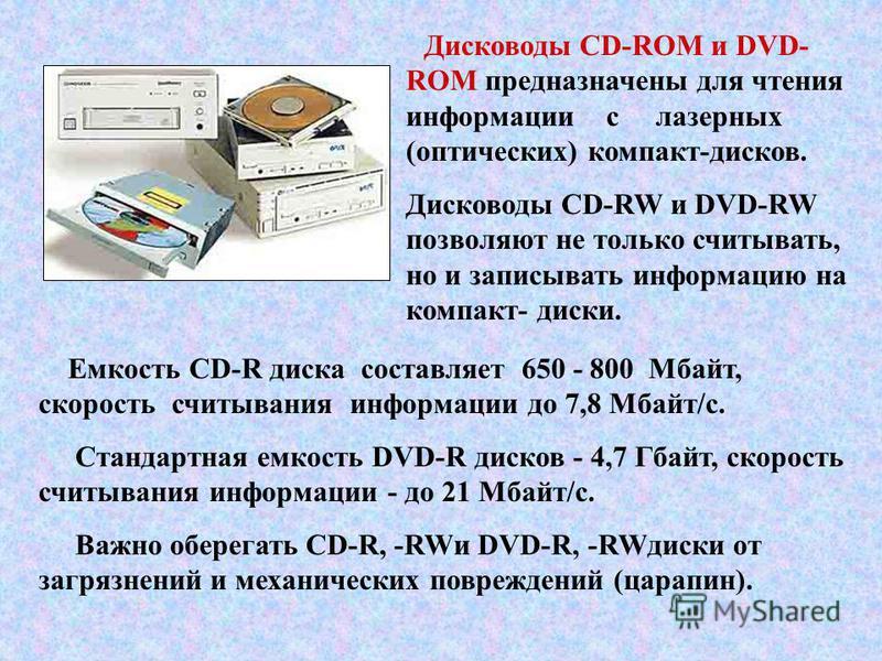 Емкость CD-R диска составляет 650 - 800 Мбайт, скорость считывания информации до 7,8 Мбайт/с. Стандартная емкость DVD-R дисков - 4,7 Гбайт, скорость считывания информации - до 21 Мбайт/с. Важно оберегать CD-R, -RWи DVD-R, -RWдиски от загрязнений и ме