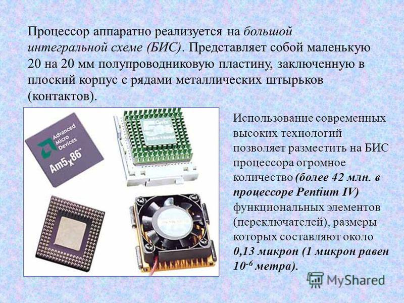 Процессор аппаратно реализуется на большой интегральной схеме (БИС). Представляет собой маленькую 20 на 20 мм полупроводниковую пластину, заключенную в плоский корпус с рядами металлических штырьков (контактов). Использование современных высоких техн