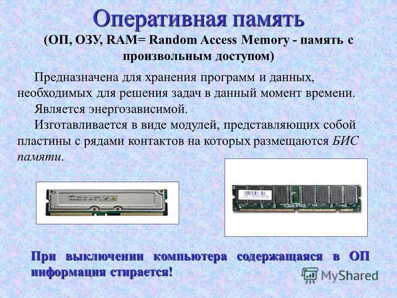Оперативная память ( (ОП, ОЗУ, RAM= Random Access Memory - память с произвольным доступом) Предназначена для хранения программ и данных, необходимых для решения задач в данный момент времени. Является энергозависимой. Изготавливается в виде модулей,