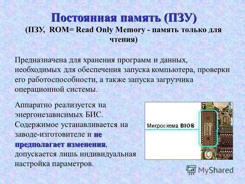 Постоянная память (ПЗУ) (ПЗУ, ROM= Read Only Memory - память только для чтения) не предполагает изменения Аппаратно реализуется на энергонезависимых БИС. Содержимое устанавливается на заводе-изготовителе и не предполагает изменения, допускается лишь