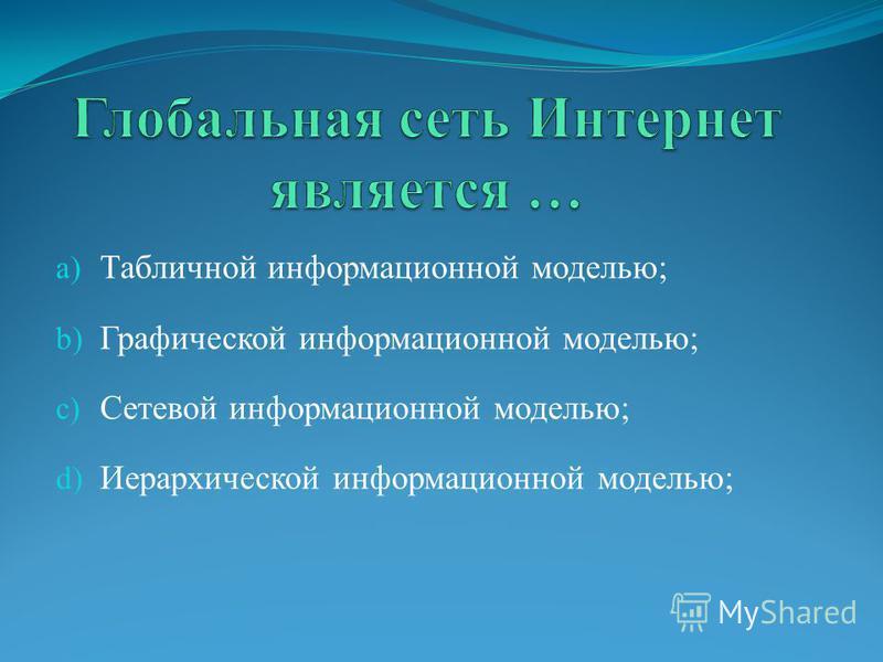 a) Табличной информационной моделью; b) Графической информационной моделью; c) Сетевой информационной моделью; d) Иерархической информационной моделью;
