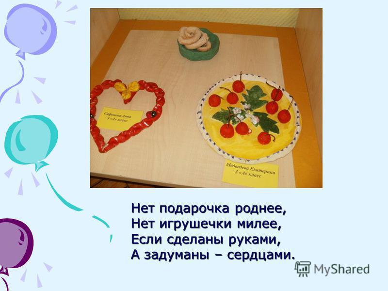 Нет подарочка роднее, Нет игрушечки милее, Если сделаны руками, А задуманы – сердцами.