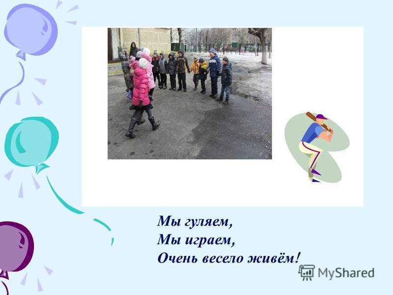 Мы гуляем, Мы играем, Очень весело живём !