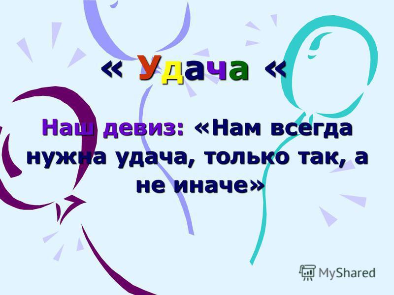 « Удача « Наш девиз: «Нам всегда нужна удача, только так, а не иначе» не иначе»