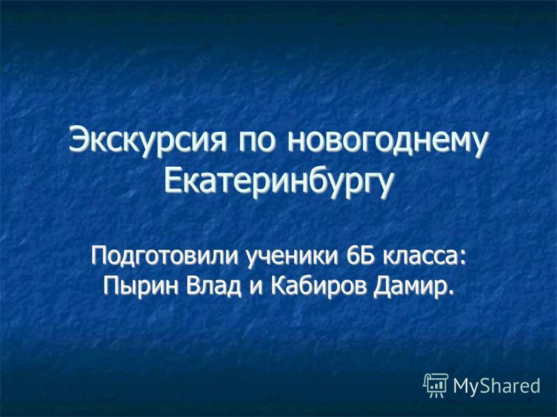 Экскурсия по новогоднему Екатеринбургу Подготовили ученики 6Б класса: Пырин Влад и Кабиров Дамир.