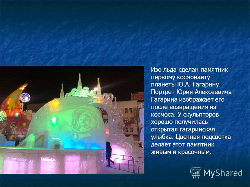 Изо льда сделан памятник первому космонавту планеты Ю.А. Гагарину. Портрет Юрия Алексеевича Гагарина изображает его после возвращения из космоса. У скульпторов хорошо получилась открытая гагаринская улыбка. Цветная подсветка делает этот памятник живы
