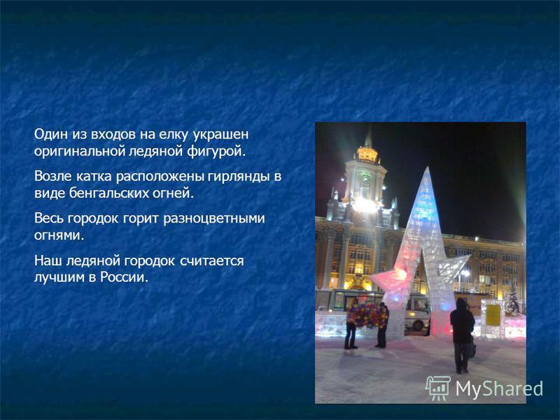 Один из входов на елку украшен оригинальной ледяной фигурой. Возле катка расположены гирлянды в виде бенгальских огней. Весь городок горит разноцветными огнями. Наш ледяной городок считается лучшим в России.