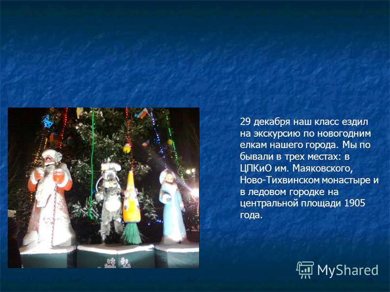 29 декабря наш класс ездил на экскурсию по новогодним елкам нашего города. Мы по бывали в трех местах: в ЦПКиО им. Маяковского, Ново-Тихвинском монастыре и в ледовом городке на центральной площади 1905 года.