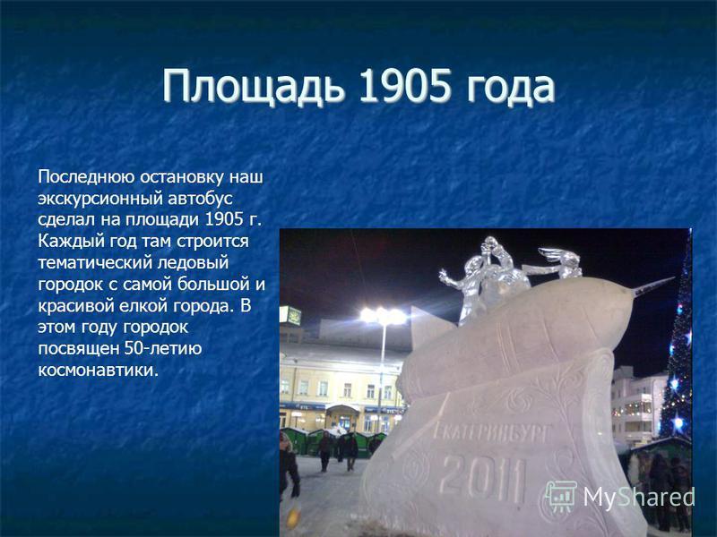 Площадь 1905 года Последнюю остановку наш экскурсионный автобус сделал на площади 1905 г. Каждый год там строится тематический ледовый городок с самой большой и красивой елкой города. В этом году городок посвящен 50-летию космонавтики.