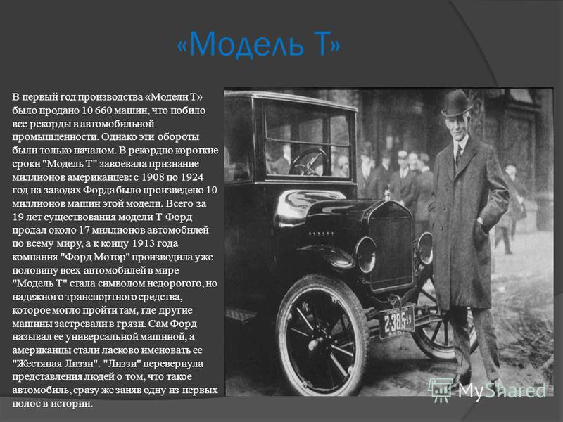 «Модель Т» В первый год производства «Модели T» было продано 10 660 машин, что побило все рекорды в автомобильной промышленности. Однако эти обороты были только началом. В рекордно короткие сроки