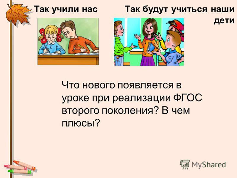 Так учили нас Так будут учиться наши дети Что нового появляется в уроке при реализации ФГОС второго поколения? В чем плюсы?