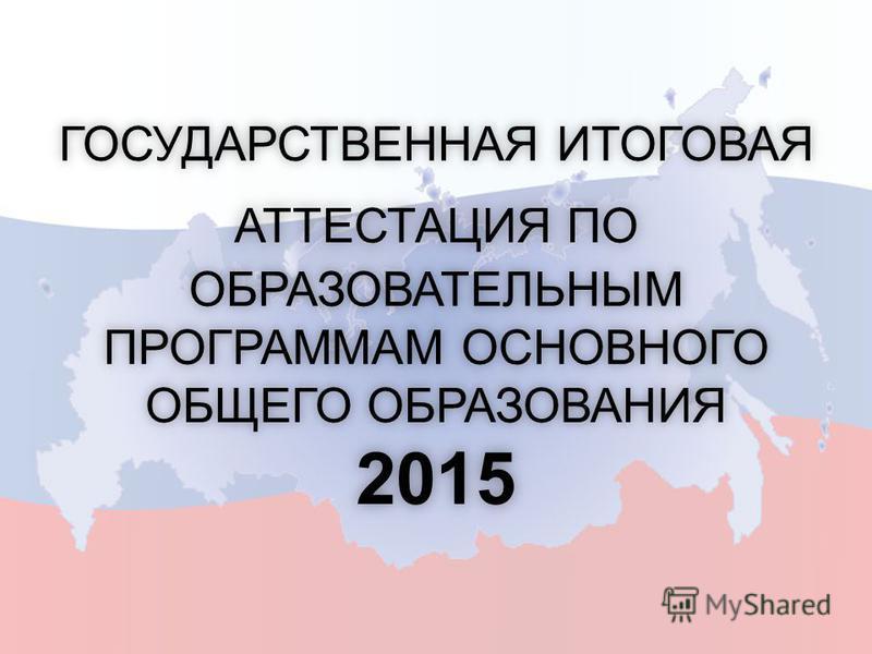 ГОСУДАРСТВЕННАЯ ИТОГОВАЯ АТТЕСТАЦИЯ ПО ОБРАЗОВАТЕЛЬНЫМ ПРОГРАММАМ ОСНОВНОГО ОБЩЕГО ОБРАЗОВАНИЯ 2015