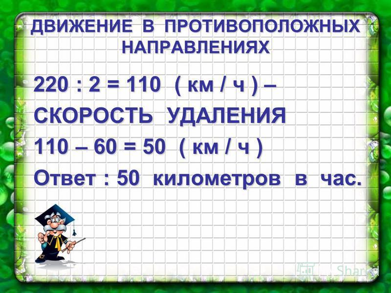 ДВИЖЕНИЕ В ПРОТИВОПОЛОЖНЫХ НАПРАВЛЕНИЯХ 220 : 2 = 110 ( км / ч ) – СКОРОСТЬ УДАЛЕНИЯ 110 – 60 = 50 ( км / ч ) Ответ : 50 километров в час.