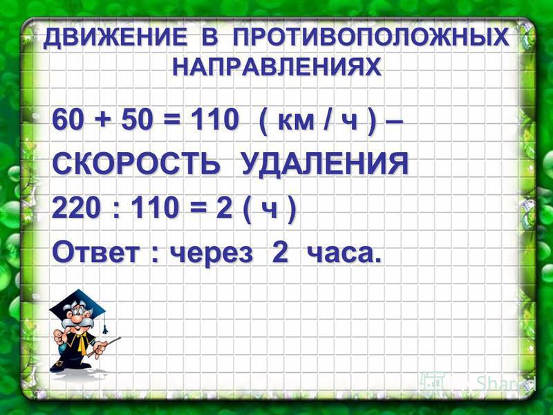 ДВИЖЕНИЕ В ПРОТИВОПОЛОЖНЫХ НАПРАВЛЕНИЯХ 60 + 50 = 110 ( км / ч ) – СКОРОСТЬ УДАЛЕНИЯ 220 : 110 = 2 ( ч ) Ответ : через 2 часа.