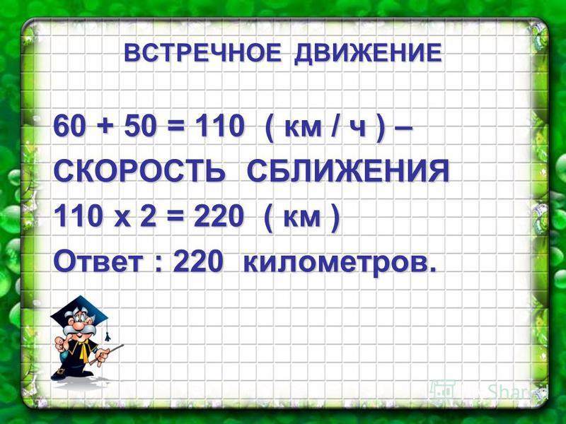 60 + 50 = 110 ( км / ч ) – СКОРОСТЬ СБЛИЖЕНИЯ 110 х 2 = 220 ( км ) Ответ : 220 километров. ВСТРЕЧНОЕ ДВИЖЕНИЕ