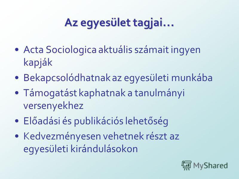 Az egyesület tagjai … Acta Sociologica aktuális számait ingyen kapják Bekapcsolódhatnak az egyesületi munkába Támogatást kaphatnak a tanulmányi versenyekhez Előadási és publikációs lehetőség Kedvezményesen vehetnek részt az egyesületi kirándulásokon
