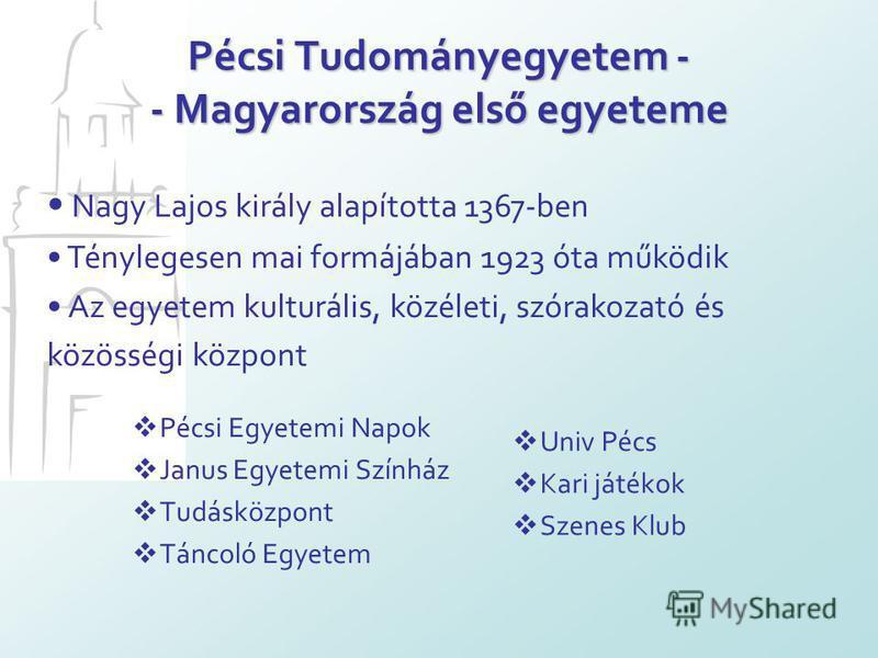 Pécsi Tudományegyetem - - Magyarország első egyeteme Pécsi Egyetemi Napok Janus Egyetemi Színház Tudásközpont Táncoló Egyetem Univ Pécs Kari játékok Szenes Klub Nagy Lajos király alapította 1367-ben Ténylegesen mai formájában 1923 óta működik Az egye