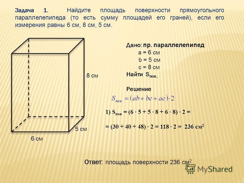 Задача 1. Найдите площадь поверхности прямоугольного параллелепипеда (то есть сумму площадей его граней), если его измерения равны 6 см, 8 см, 5 см. Дано: пр. параллелепипед a = 6 см b = 5 см c = 8 см Найти S пов, Решение 1) S пов = (6 5 + 5 8 + 6 8)