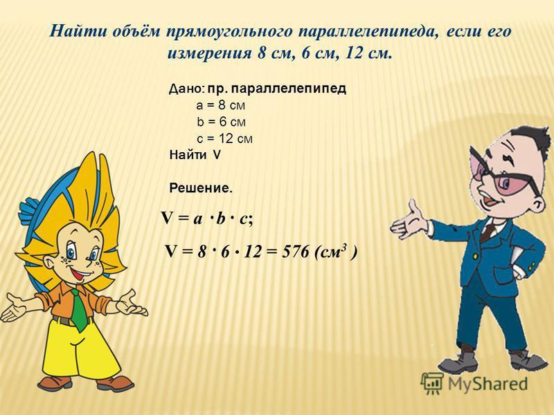 Найти объём прямоугольного параллелепипеда, если его измерения 8 см, 6 12 см. V = a b с; V = 8 6 12 = 576 (см 3 ) Дано: пр. параллелепипед a = 8 см b = 6 см c = 12 см Найти V Решение.